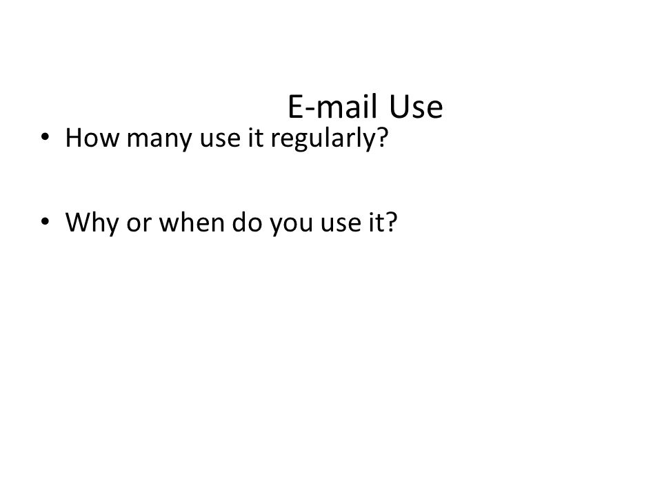 E-mail Use How many use it regularly Why or when do you use it
