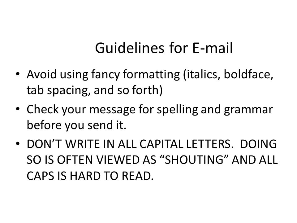 Guidelines for E-mail Avoid using fancy formatting (italics, boldface, tab spacing, and so forth)
