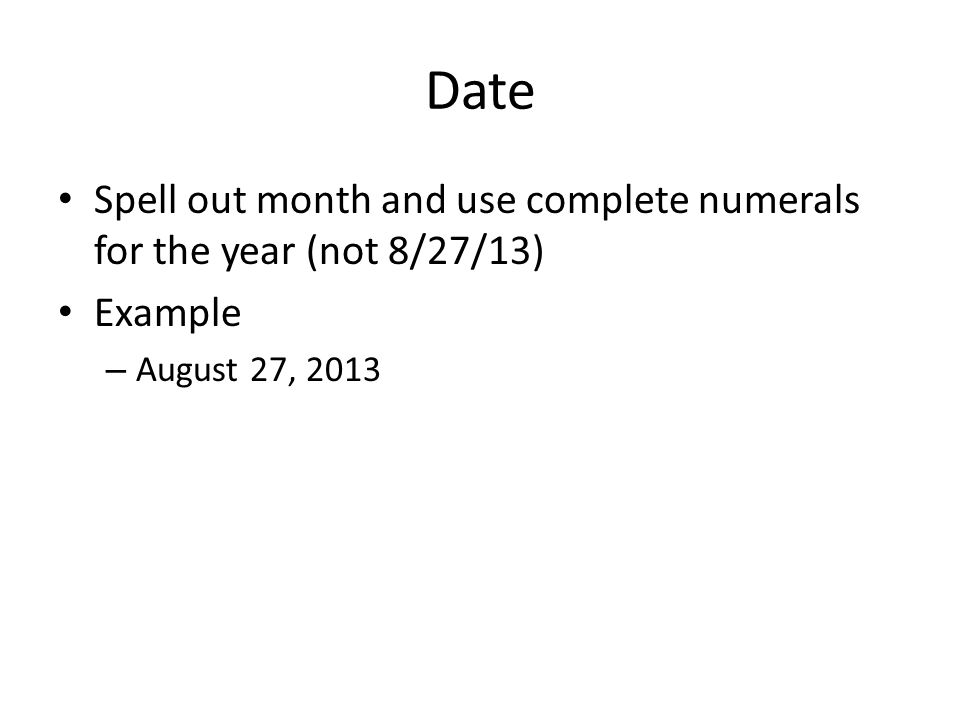 Date Spell out month and use complete numerals for the year (not 8/27/13) Example August 27, 2013