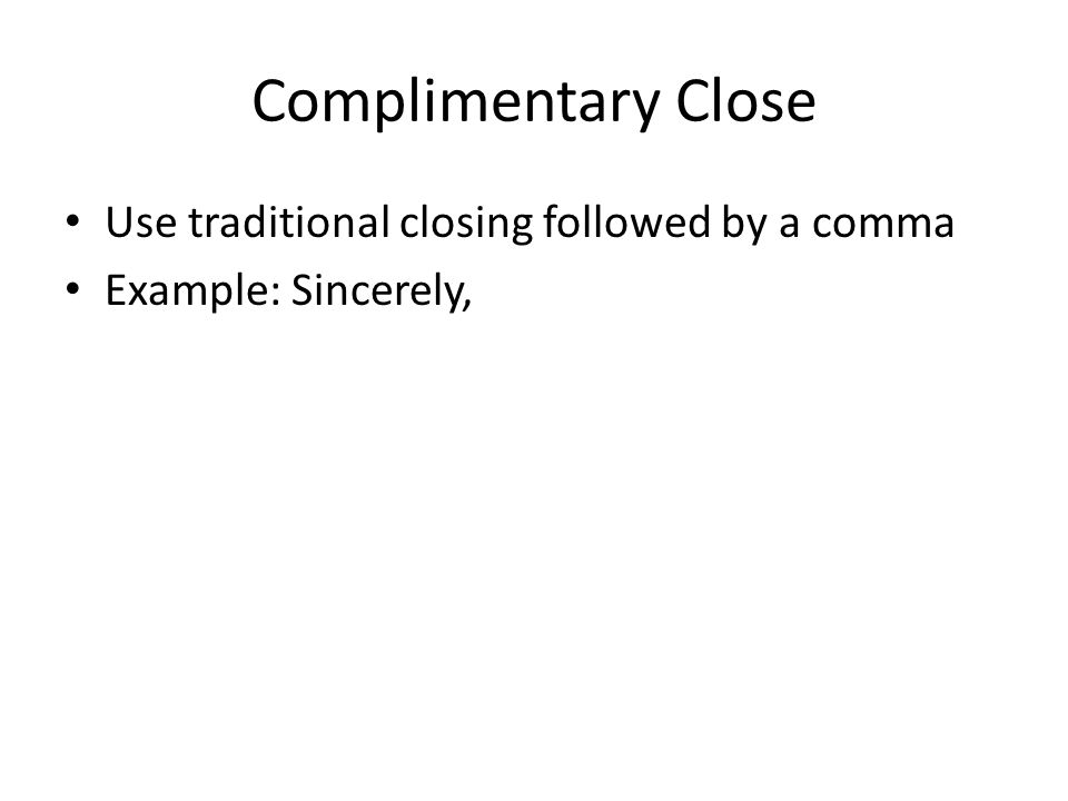 Complimentary Close Use traditional closing followed by a comma