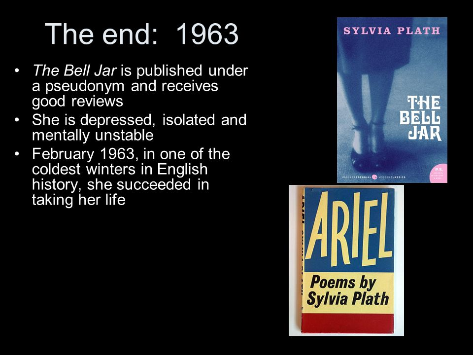 The end: 1963 The Bell Jar is published under a pseudonym and receives good reviews. She is depressed, isolated and mentally unstable.