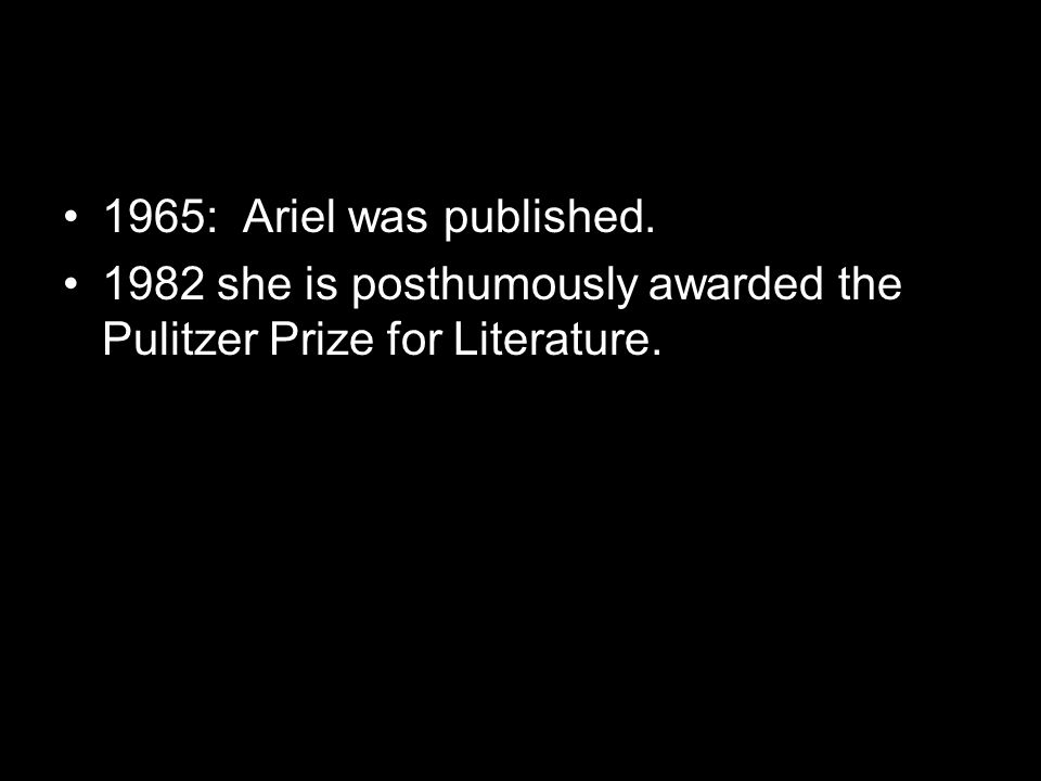 1965: Ariel was published. 1982 she is posthumously awarded the Pulitzer Prize for Literature.