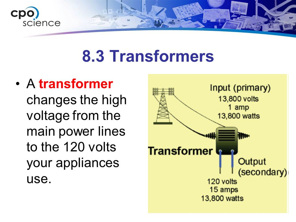 8.3 Transformers A transformer changes the high voltage from the main power lines to the 120 volts your appliances use.
