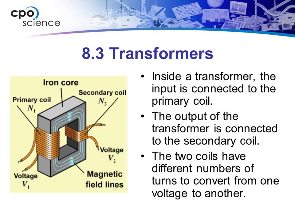 8.3 Transformers Inside a transformer, the input is connected to the primary coil. The output of the transformer is connected to the secondary coil.