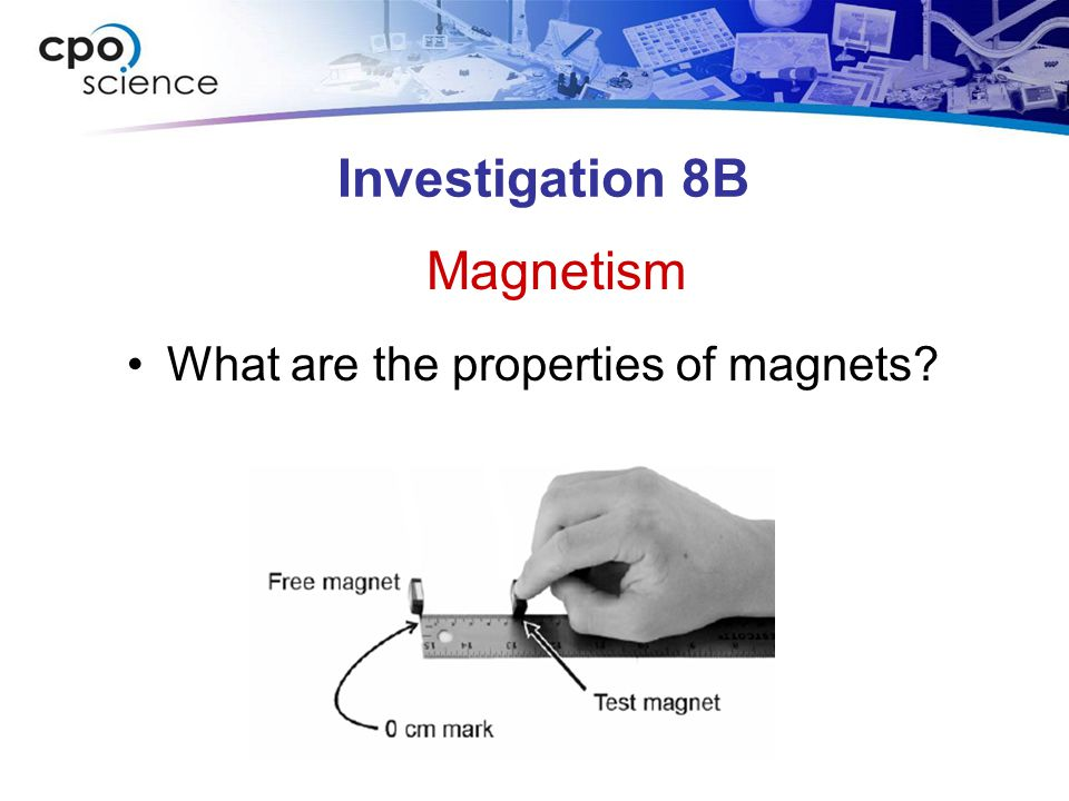 Investigation 8B Magnetism What are the properties of magnets