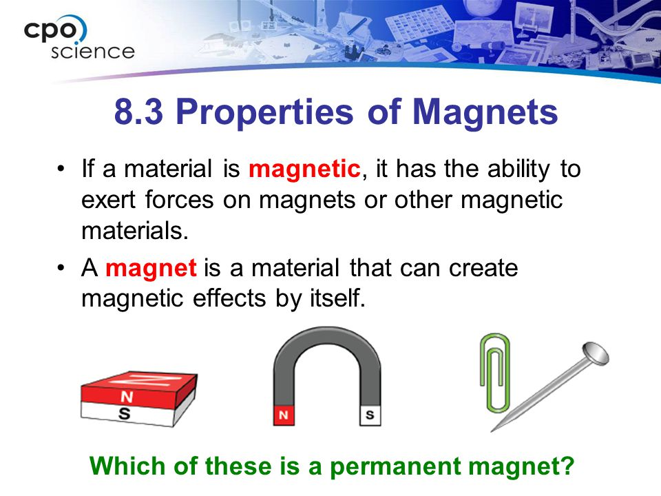 8.3 Properties of Magnets If a material is magnetic, it has the ability to exert forces on magnets or other magnetic materials.