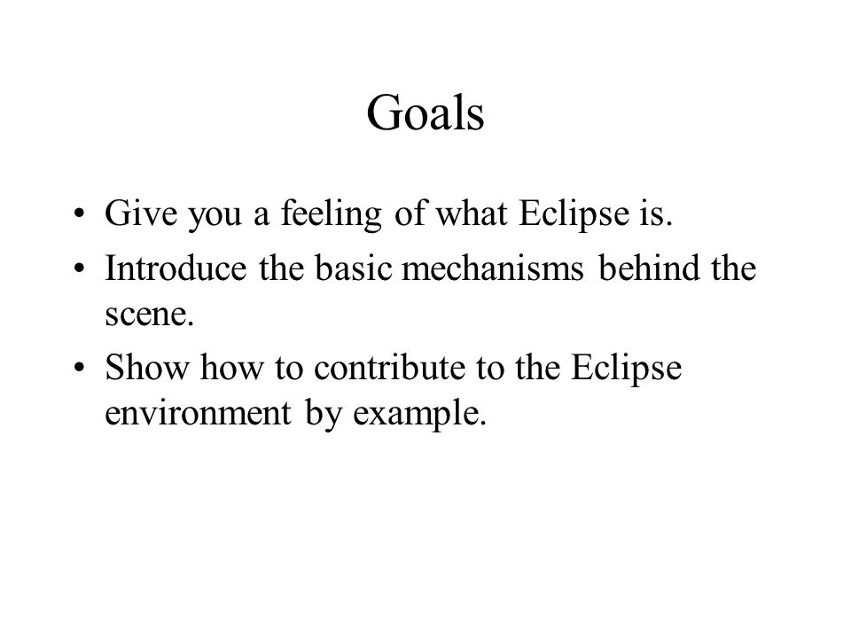 Goals Give you a feeling of what Eclipse is.