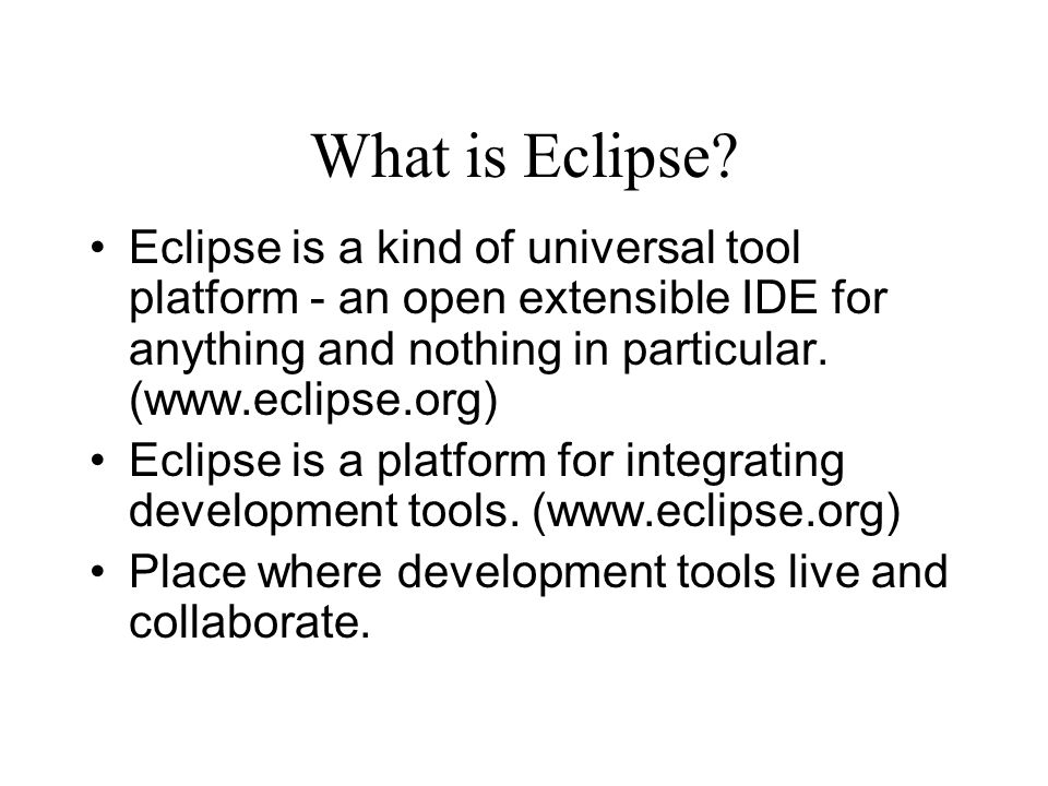 What is Eclipse Eclipse is a kind of universal tool platform - an open extensible IDE for anything and nothing in particular. (www.eclipse.org)