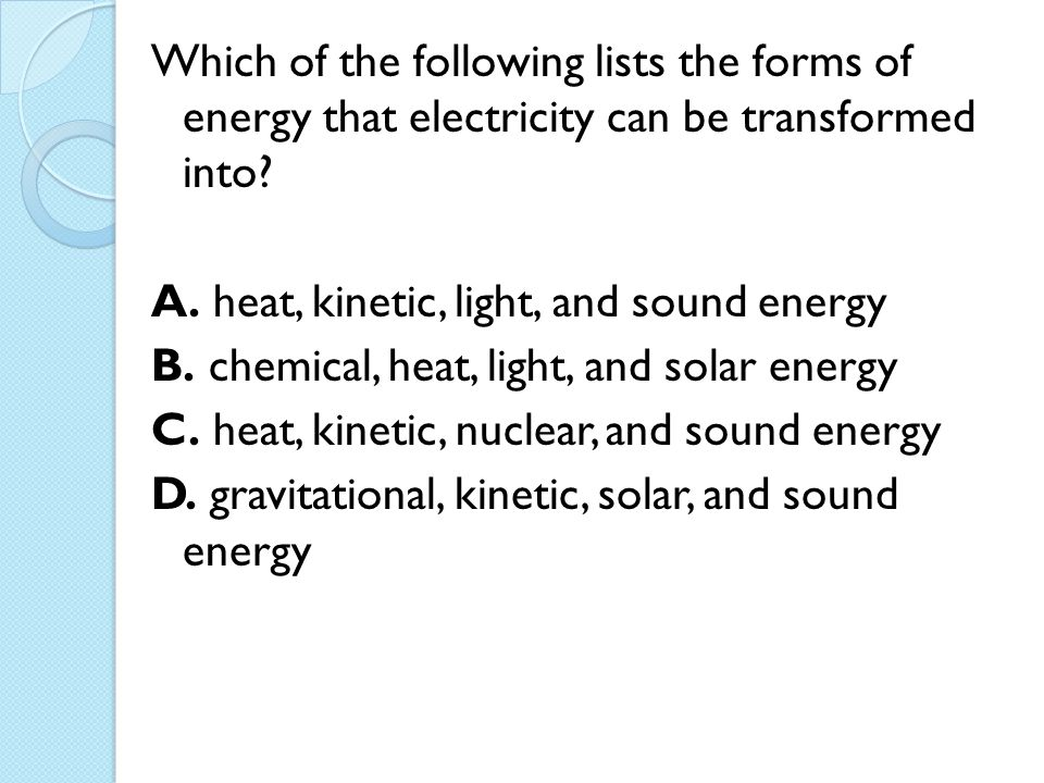 Which of the following lists the forms of energy that electricity can be transformed into.