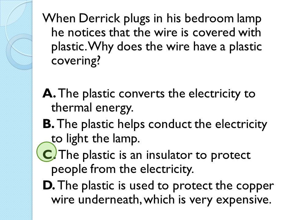 When Derrick plugs in his bedroom lamp he notices that the wire is covered with plastic. Why does the wire have a plastic covering