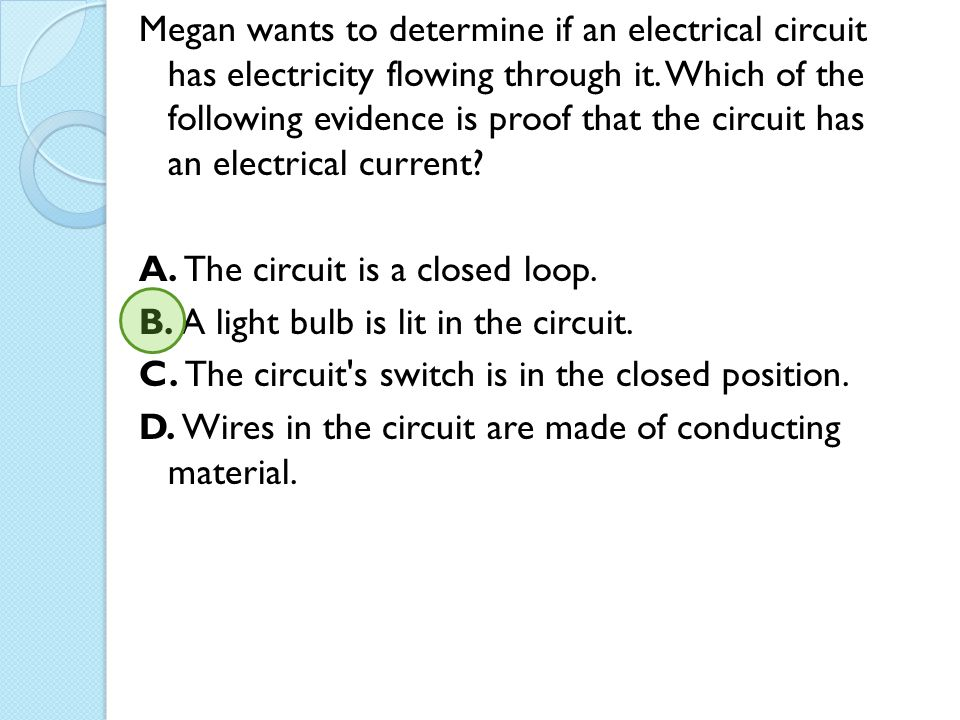 Megan wants to determine if an electrical circuit has electricity flowing through it.