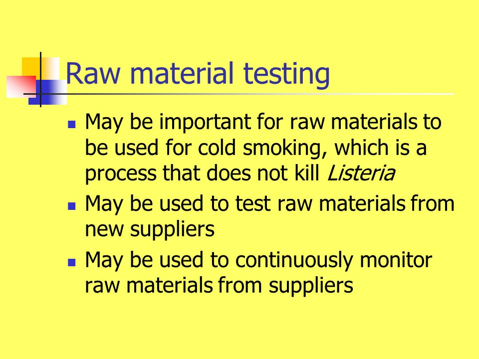Raw material testing May be important for raw materials to be used for cold smoking, which is a process that does not kill Listeria.