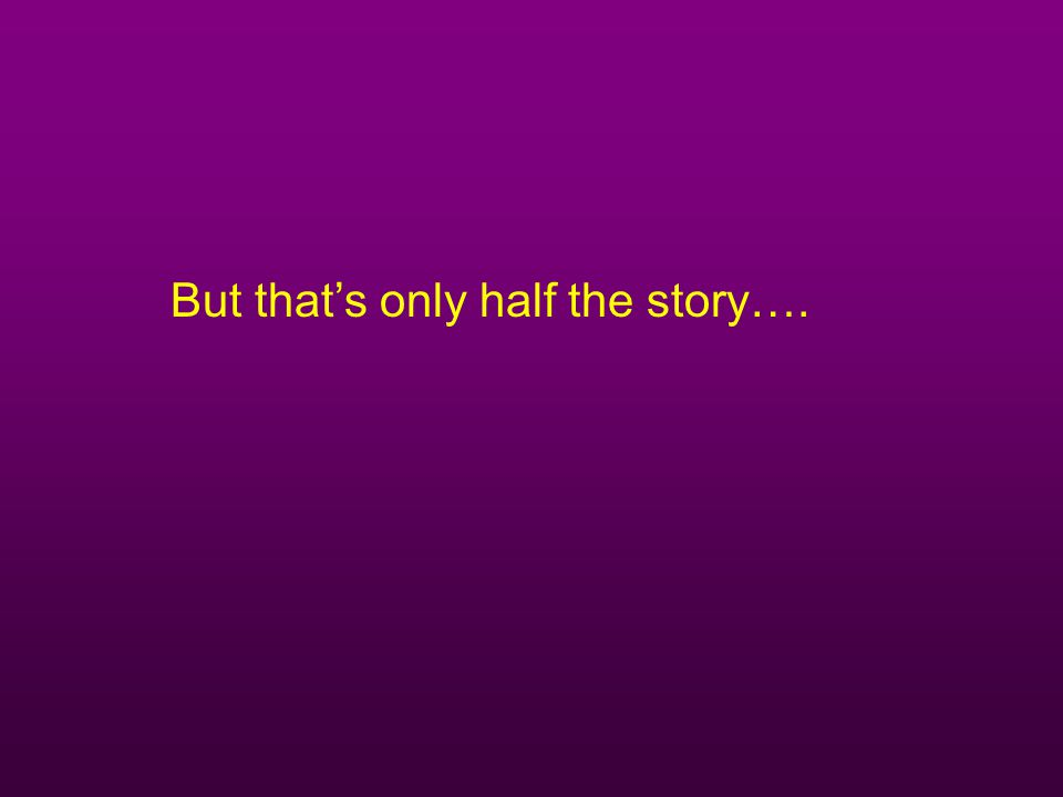 But that's only half the story….