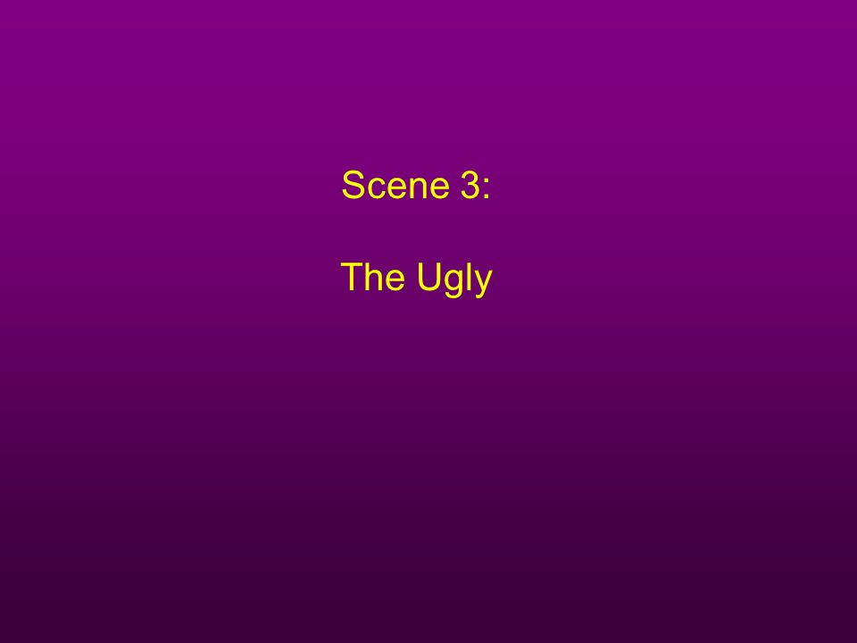 Scene 3: The Ugly