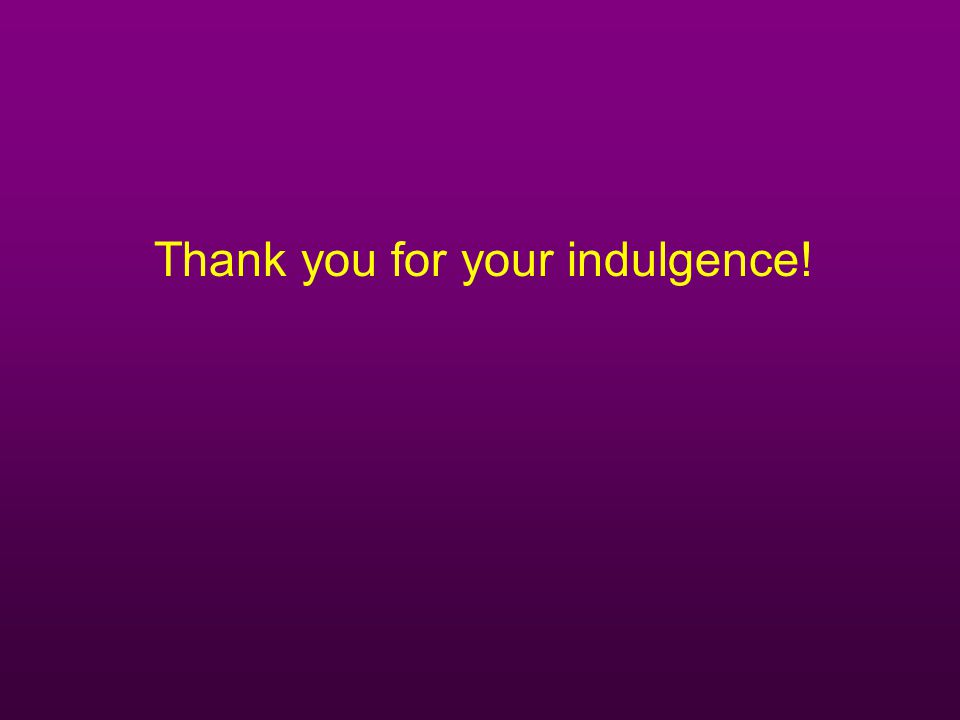 Thank you for your indulgence!