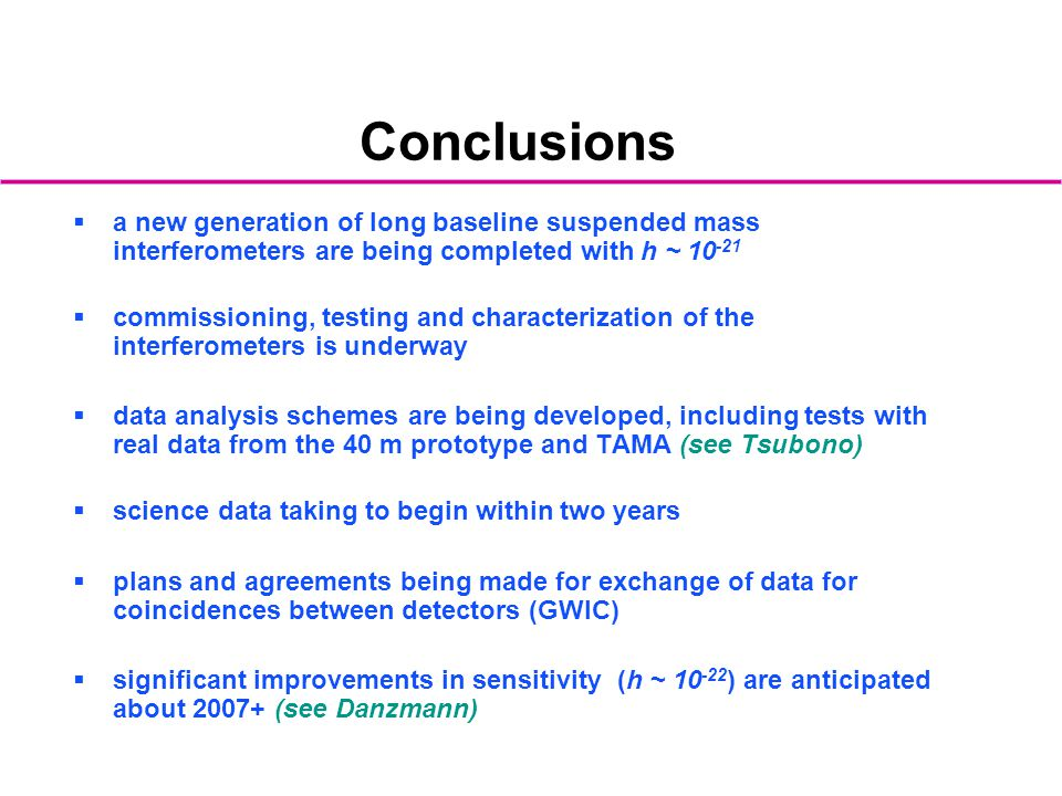 Conclusions a new generation of long baseline suspended mass interferometers are being completed with h ~ 10-21.