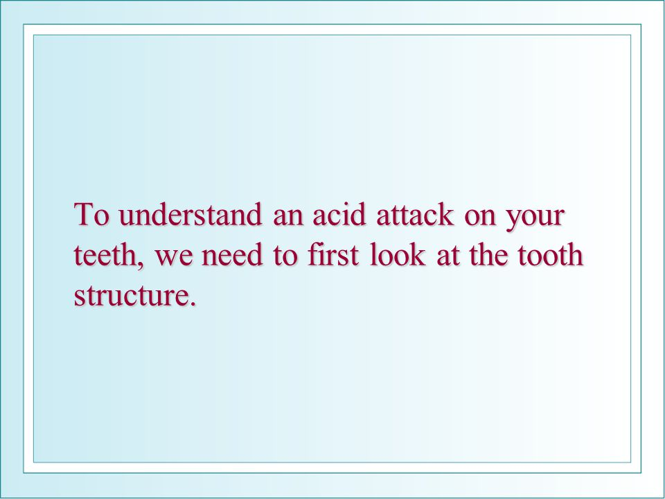 To understand an acid attack on your teeth, we need to first look at the tooth structure.