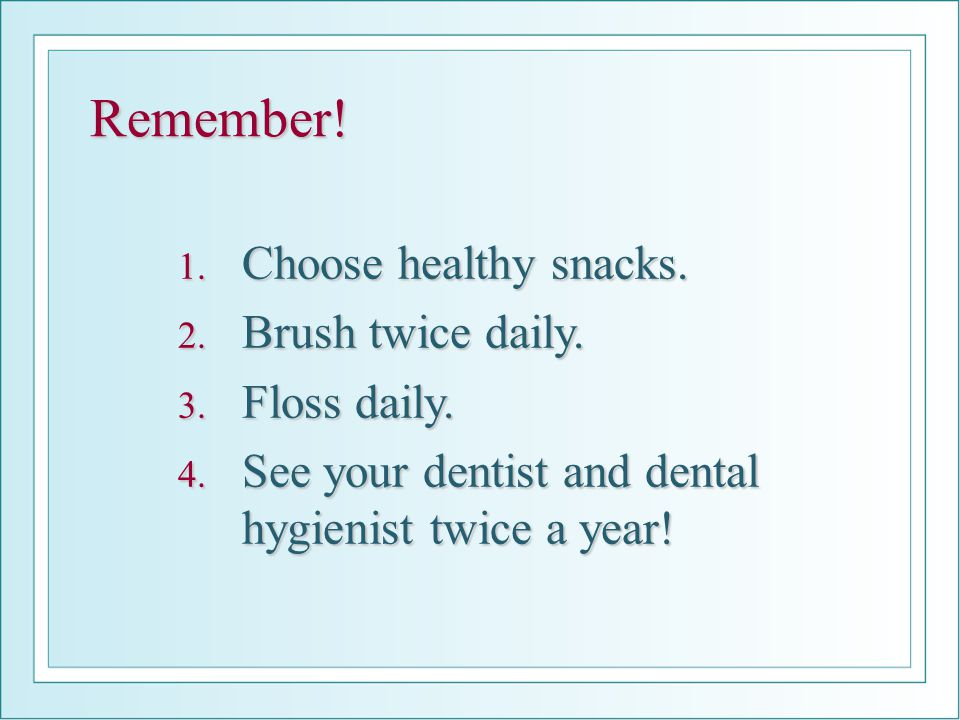 Remember! Choose healthy snacks. Brush twice daily. Floss daily.