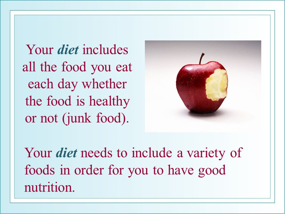 Your diet includes all the food you eat each day whether the food is healthy or not (junk food).