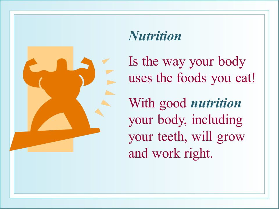 Nutrition Is the way your body uses the foods you eat.