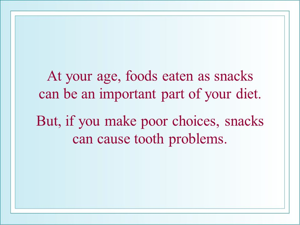 But, if you make poor choices, snacks can cause tooth problems.