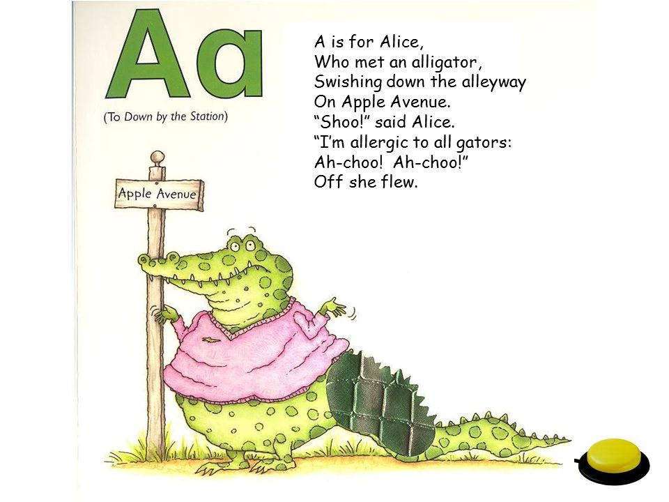 A is for Alice, Who met an alligator, Swishing down the alleyway. On Apple Avenue. Shoo! said Alice.