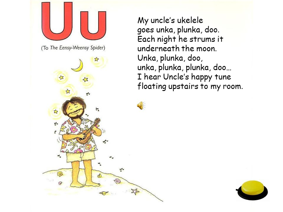 My uncle's ukelele goes unka, plunka, doo. Each night he strums it. underneath the moon. Unka, plunka, doo,