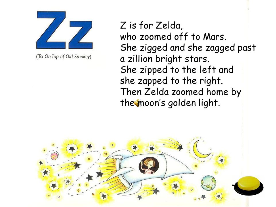 Z is for Zelda, who zoomed off to Mars. She zigged and she zagged past. a zillion bright stars. She zipped to the left and.