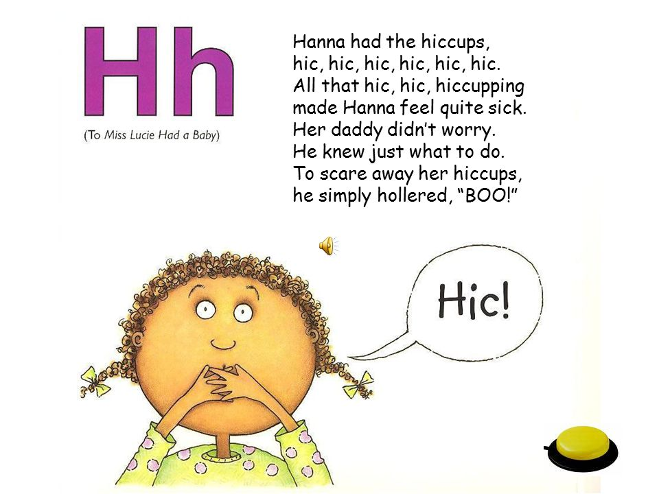 Hanna had the hiccups, hic, hic, hic, hic, hic, hic. All that hic, hic, hiccupping. made Hanna feel quite sick.