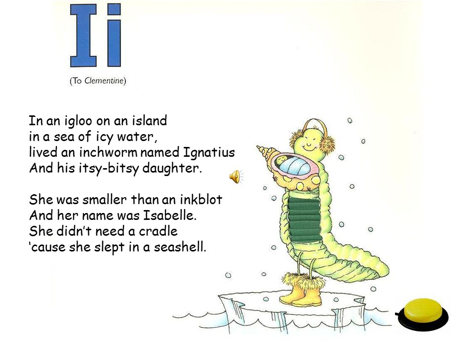In an igloo on an island in a sea of icy water, lived an inchworm named Ignatius. And his itsy-bitsy daughter.
