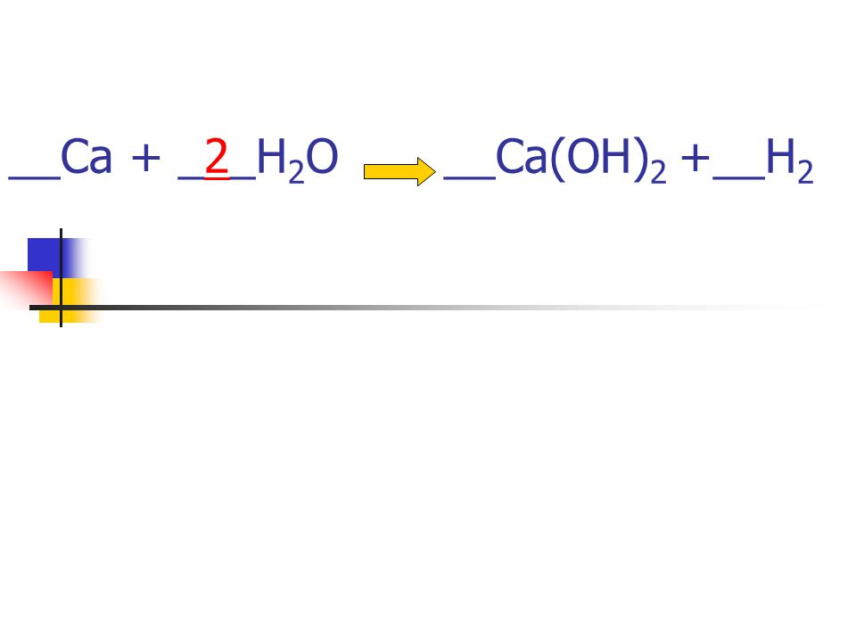 __Ca + _2_H2O __Ca(OH)2 +__H2
