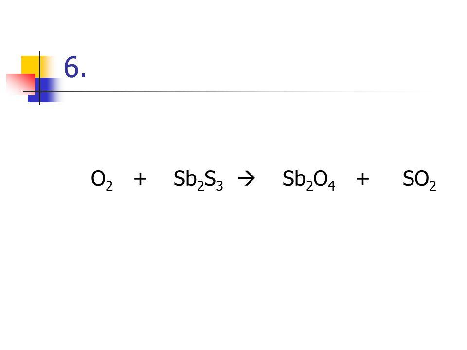 6. O2 + Sb2S3  Sb2O4 + SO2
