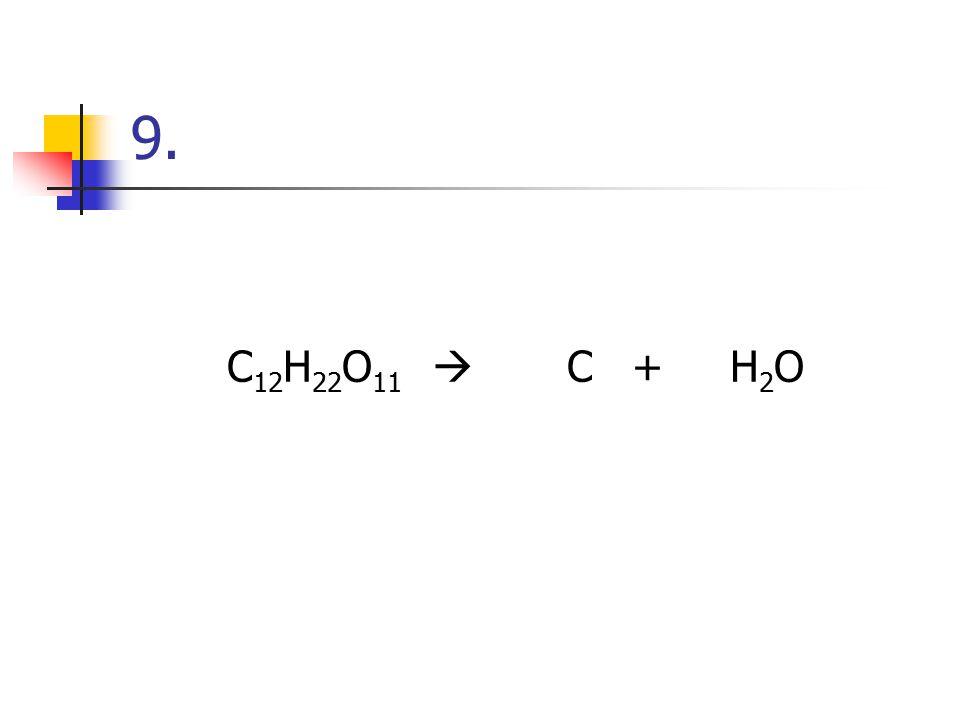 9. C12H22O11  C + H2O