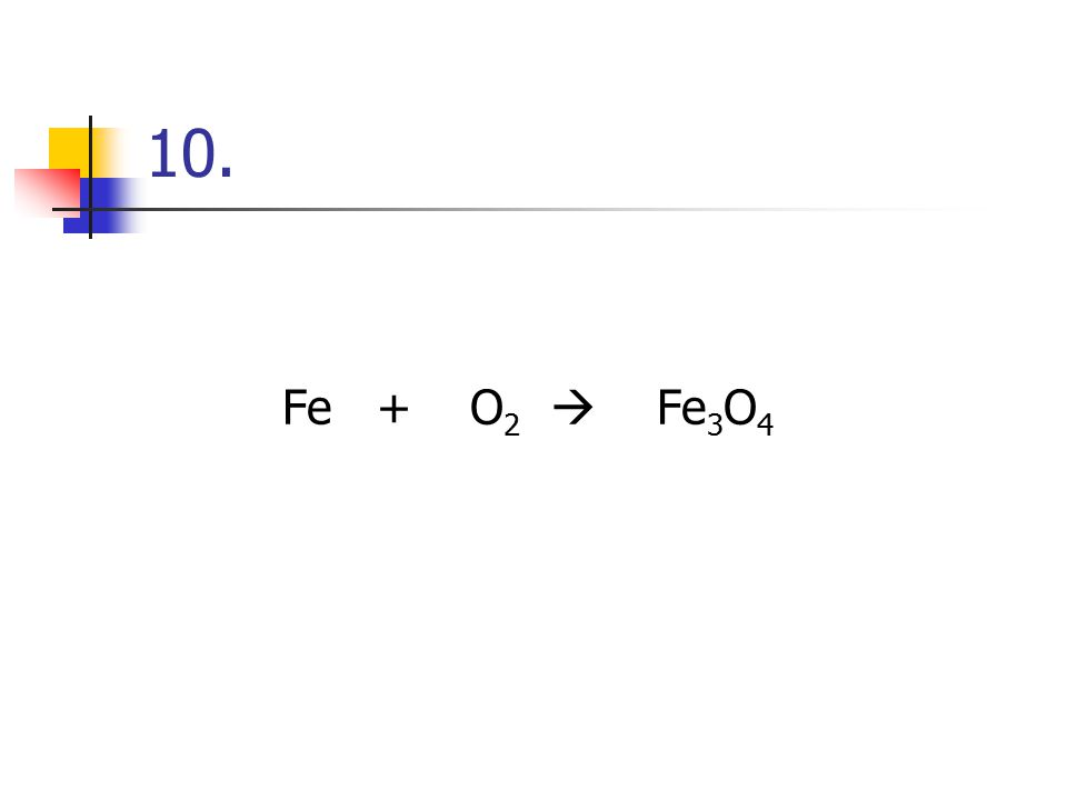 10. Fe + O2  Fe3O4