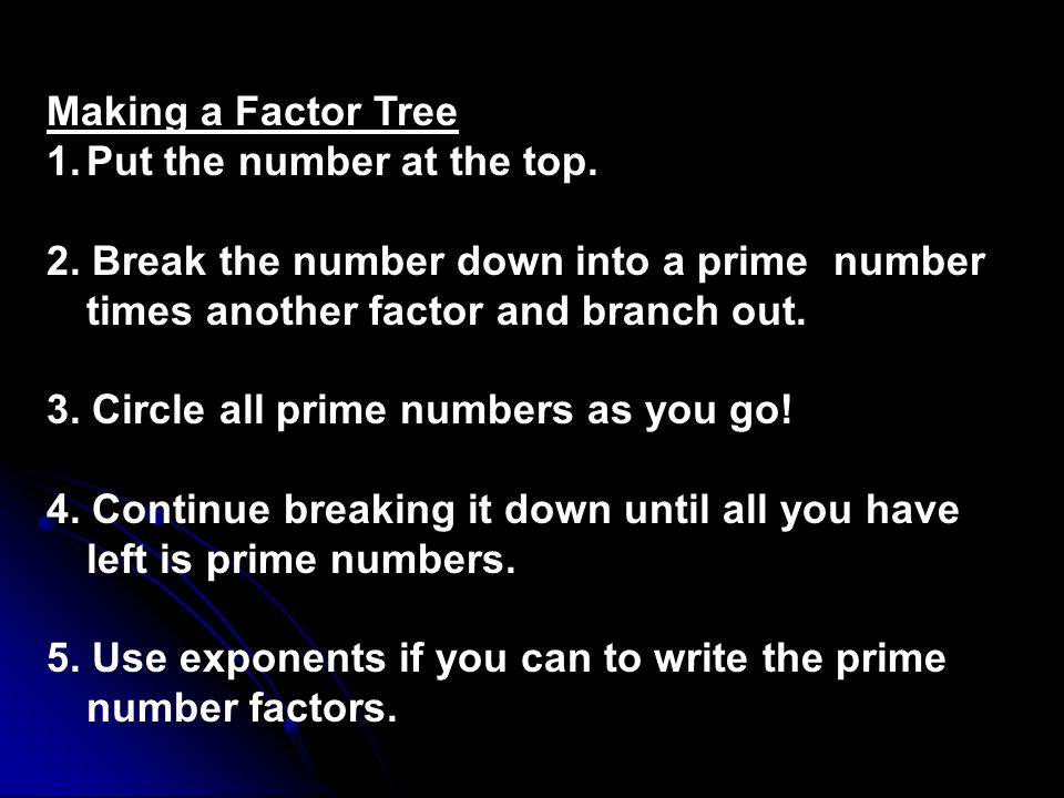 Making a Factor Tree Put the number at the top. 2. Break the number down into a prime number times another factor and branch out.