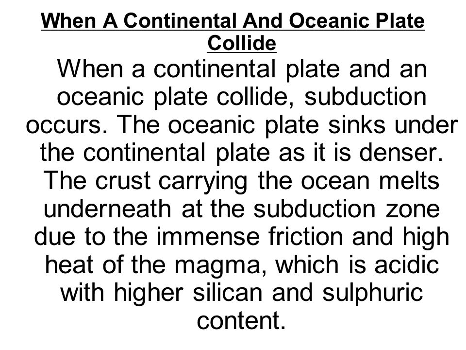 When A Continental And Oceanic Plate Collide When a continental plate and an oceanic plate collide, subduction occurs.