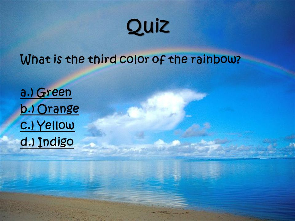 Quiz What is the third color of the rainbow a.) Green b.) Orange c.) Yellow d.) Indigo