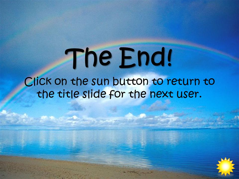 The End! Click on the sun button to return to the title slide for the next user.
