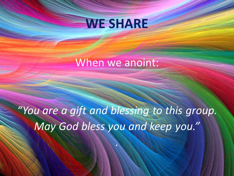 WE SHARE When we anoint: You are a gift and blessing to this group.