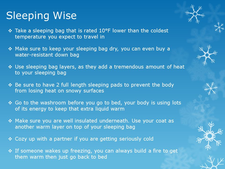 Sleeping Wise Take a sleeping bag that is rated 10°F lower than the coldest temperature you expect to travel in.