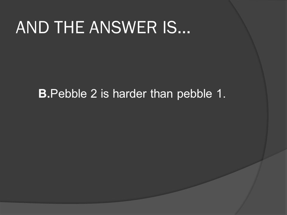 B.Pebble 2 is harder than pebble 1.