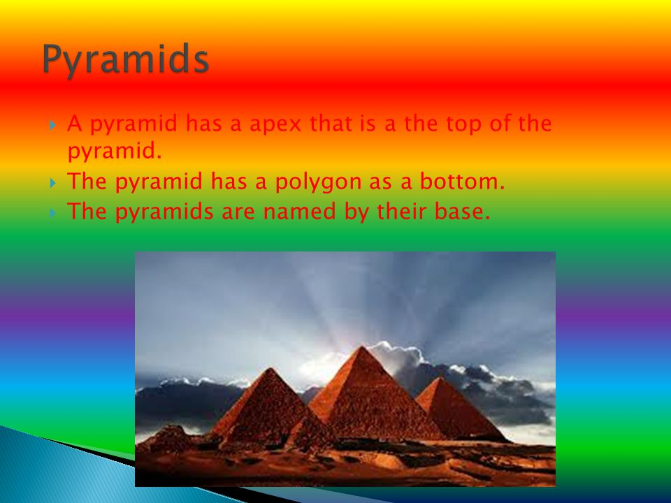 Pyramids A pyramid has a apex that is a the top of the pyramid.