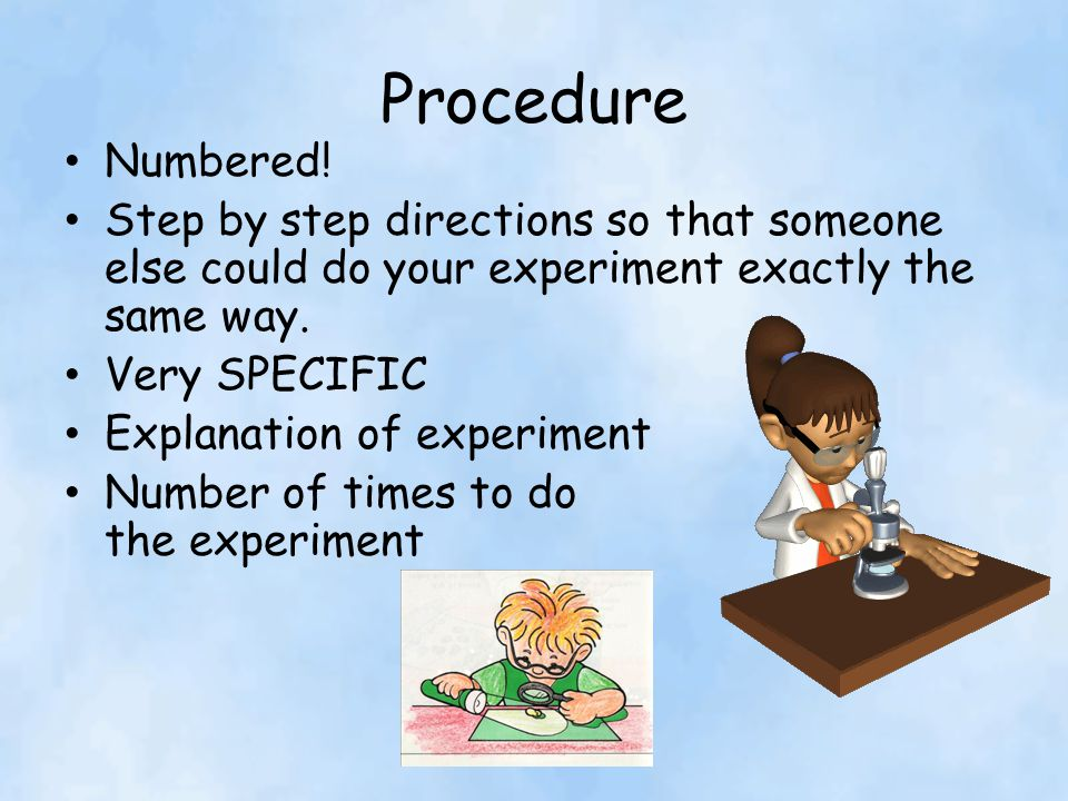 Procedure Numbered! Step by step directions so that someone else could do your experiment exactly the same way.