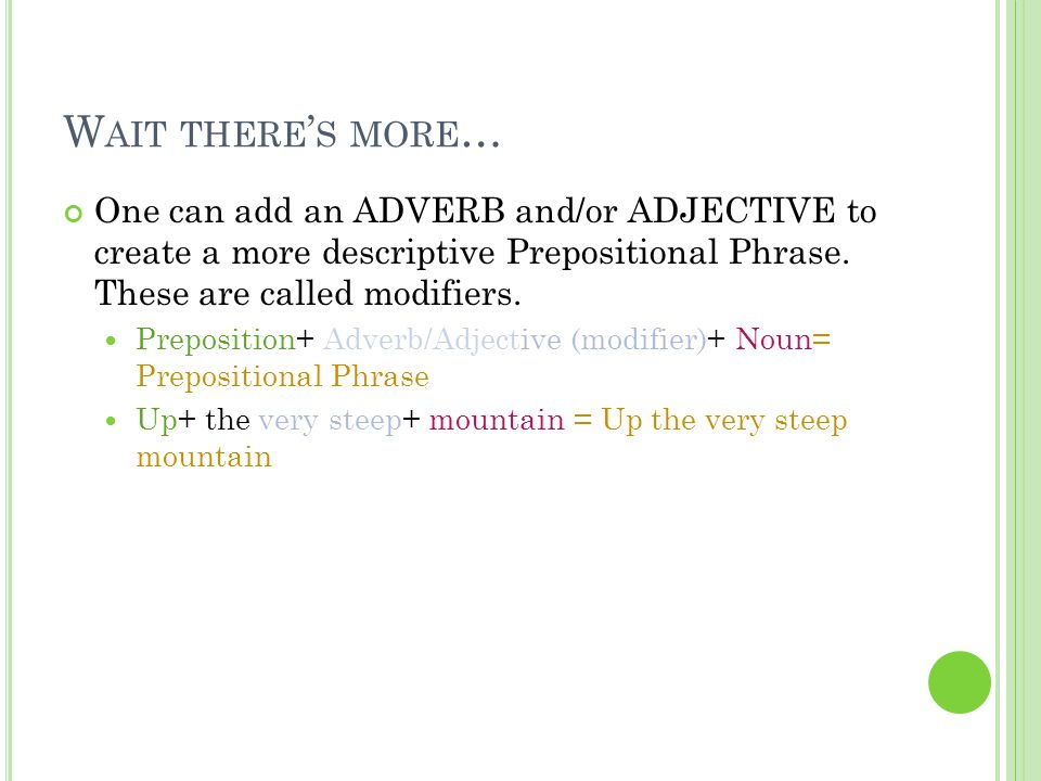 Wait there's more… One can add an ADVERB and/or ADJECTIVE to create a more descriptive Prepositional Phrase. These are called modifiers.