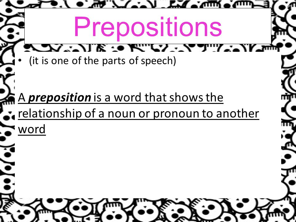 Prepositions (it is one of the parts of speech) A preposition is a word that shows the relationship of a noun or pronoun to another word.