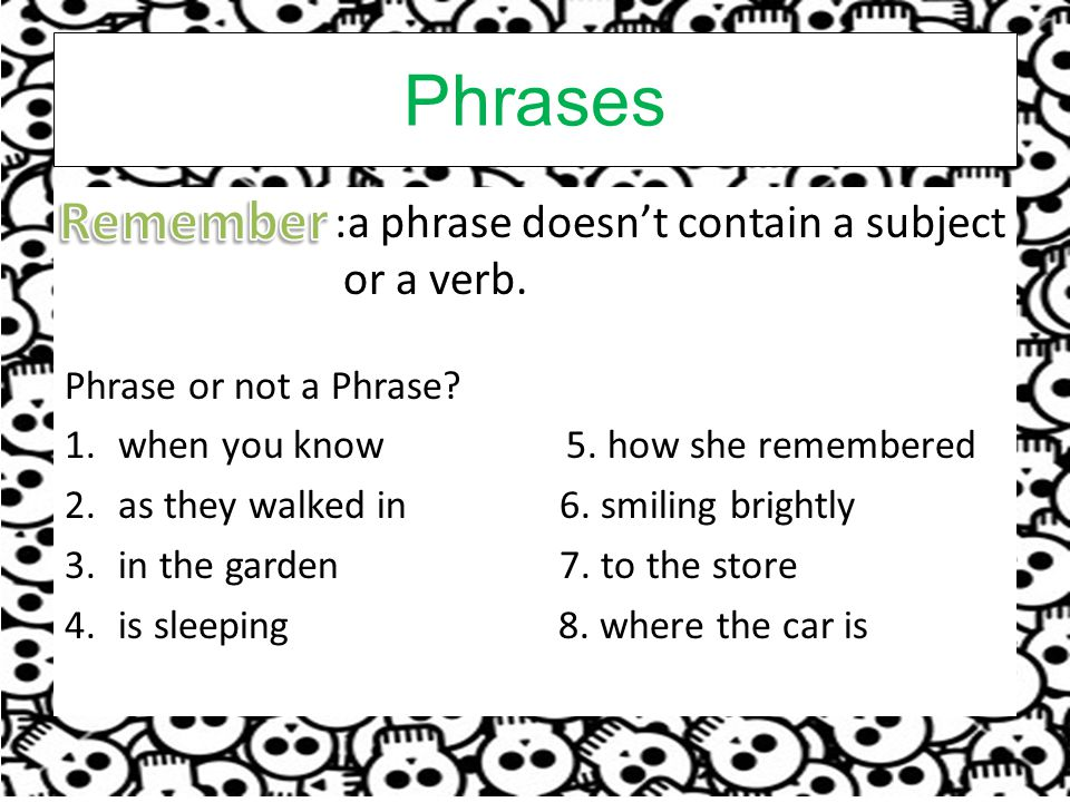 Phrases Remember :a phrase doesn't contain a subject or a verb.