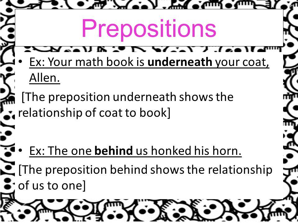 Prepositions Ex: Your math book is underneath your coat, Allen.