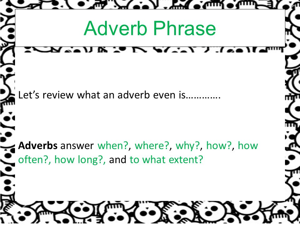 Adverb Phrase Let's review what an adverb even is………….