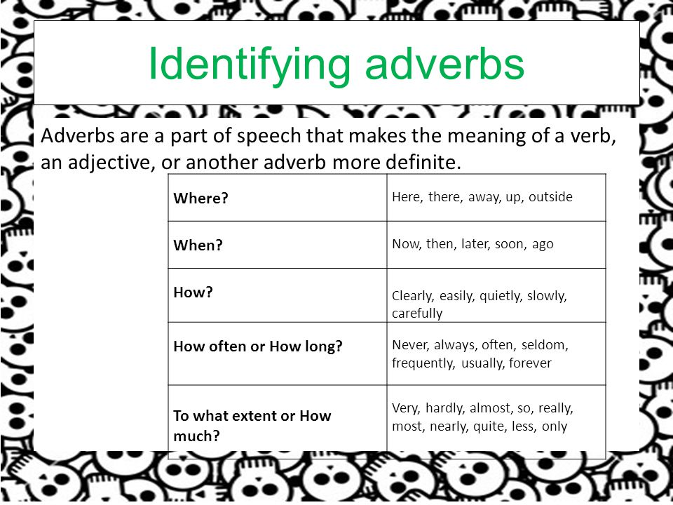 Identifying adverbs Adverbs are a part of speech that makes the meaning of a verb, an adjective, or another adverb more definite.