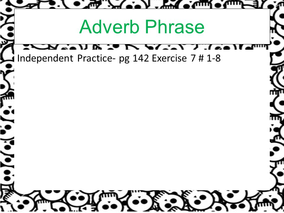 Adverb Phrase Independent Practice- pg 142 Exercise 7 # 1-8